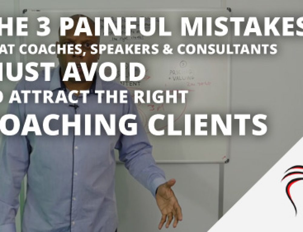 The 3 Painful mistakes that coaches, speakers & consultants must avoid to attract the right  coaching clients