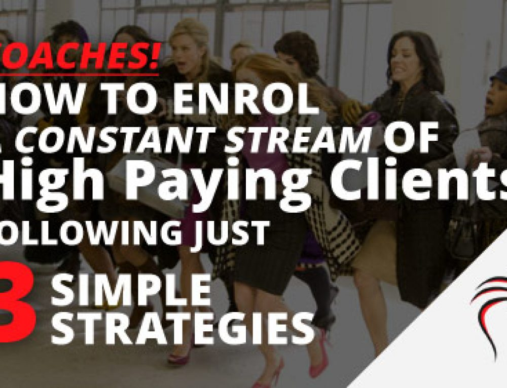 How to Enrol a Constant Stream of High Paying Clients Following just 3 Simple Strategies